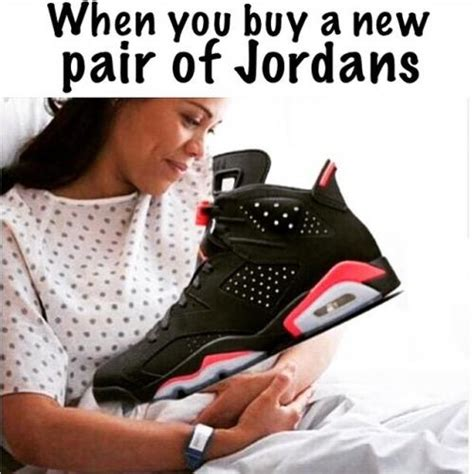 Buy All The Shoes Meme - when you buy a new pair of jordans