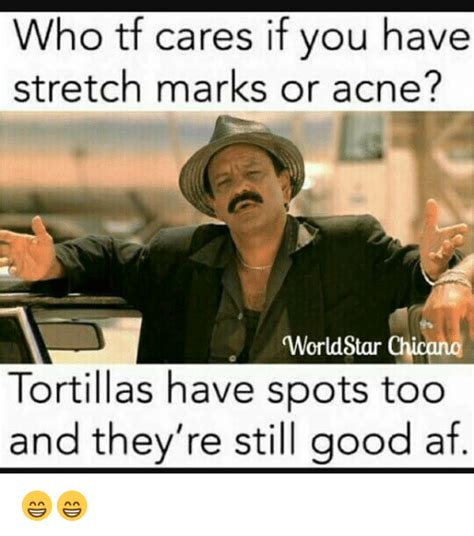 Stretch Marks Meme - who tf cares if you have stretch marks or acne worldstar chicano tortillas have spots too and