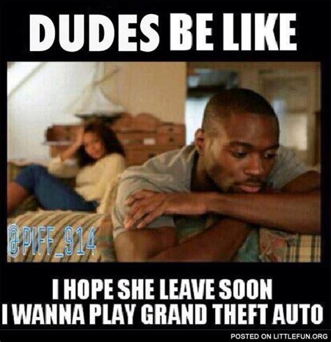 Dudes Be Like Meme - littlefun dudes be like i hope she leave soon i wanna play grand theft auto