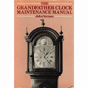 The Grandfather Clock Maintenance Manual By John Vernon