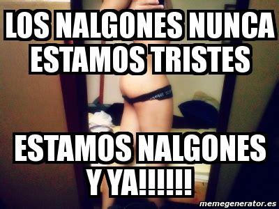 Memes De Nalgones - meme personalizado los nalgones nunca estamos tristes estamos nalgones y ya 4948871