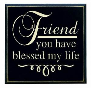 """""""Friend you have blessed my life"""""""