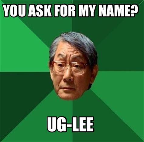 Asian Dad Meme Generator - meme creator you ask for my name ug lee meme generator at memecreator org