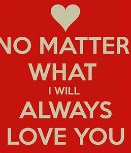 NO MATTER WHAT I WILL ALWAYS LOVE YOU - KEEP CALM AND ...