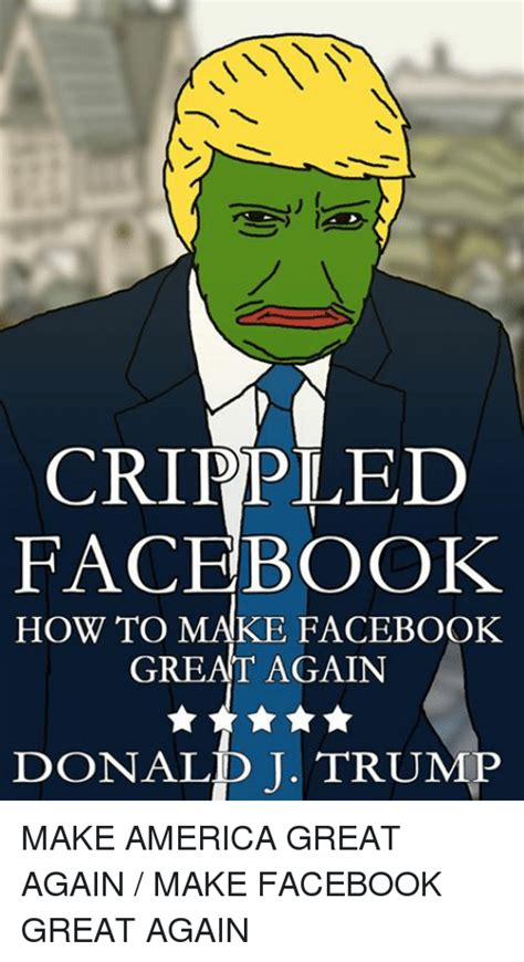 How To Make Facebook Memes - crippled facebook how to make facebook great again donald j trump make america great again make
