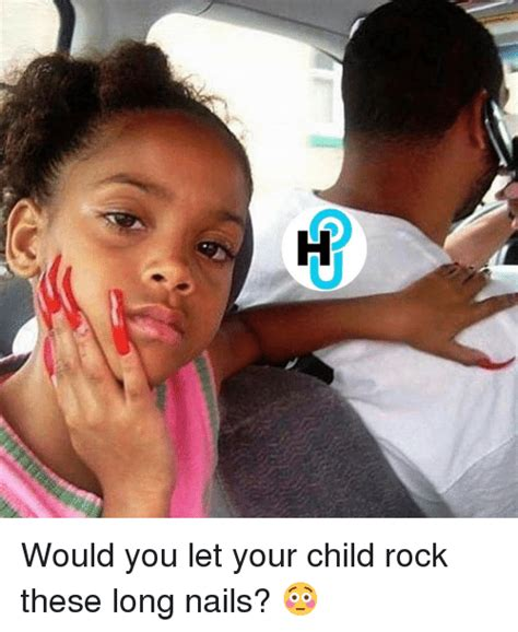 Long Nails Meme - ee would you let your child rock these long nails meme on sizzle