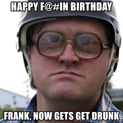Drunk Birthday Meme - happy f in birthday frank now gets get drunk bubbles trailer park boy meme generator