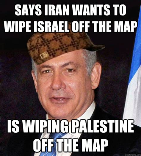 Israel Meme - says iran wants to wipe israel off the map is wiping palestine off the map scumbag netanyahu