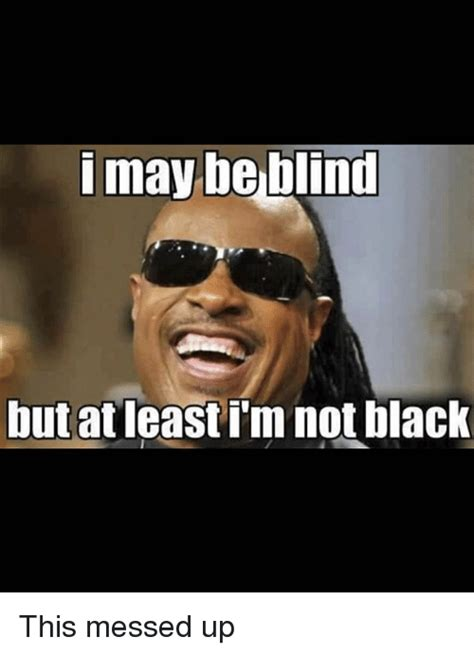 Messed Up Memes I May Be Blind But At Least Im Not Black This Messed Up