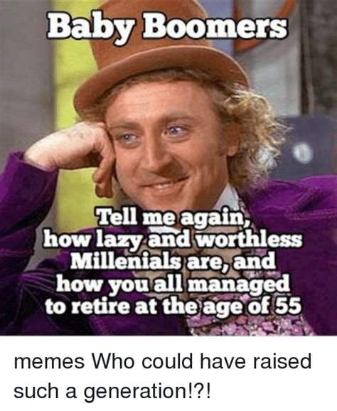 Baby Boomer Memes - baby boomers tell me again how lazy and worthless millenials are and how you all to retire at