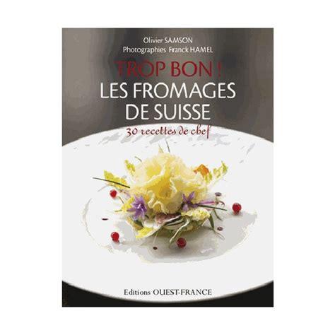 livre de cuisine suisse trop bon les fromages de suisse librairie gourmande