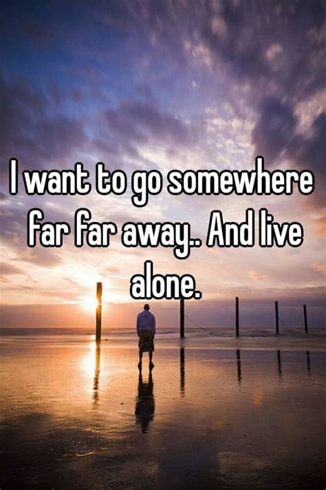 I Want To Go Somewhere Far Far Away And Live Alone