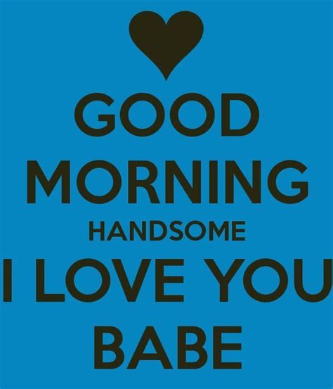 Good Morning Love Meme - good morning handsome i love you babe quotes pinterest handsome relationships and qoutes