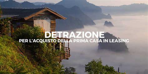 Leasing Casa by Detrazione Per L Acquisto Della Prima Casa In Leasing