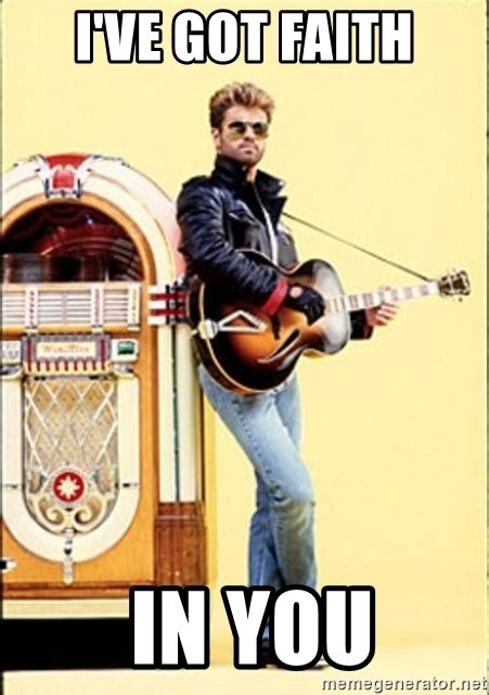 Faith Meme - i ve got faith in you george michael faith meme generator