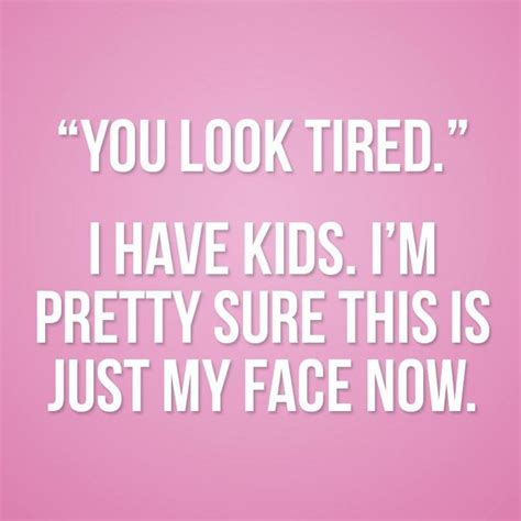 Tired Mom Meme - quot you look tired quot funny quotes pinterest mom best mom and true stories