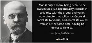 Emile Durkheim quote: Man is only a moral being because he ...