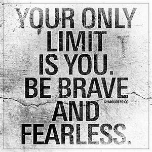 Your only limit is you. Be brave and fearless ...  Fearless