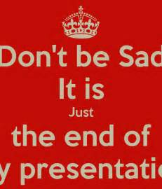 don t be sad it is just the end of my presentation poster