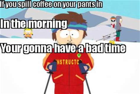 Your Gonna Have A Bad Time Meme Generator - meme creator if you spill coffee on your pants in in the morning your gonna have a bad time