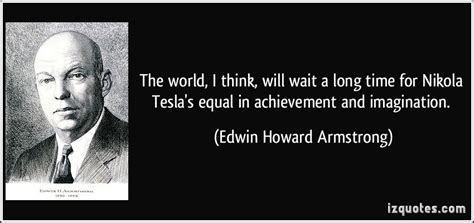 the world i think will wait a time for nikola tesla s equal in achievement and imagination