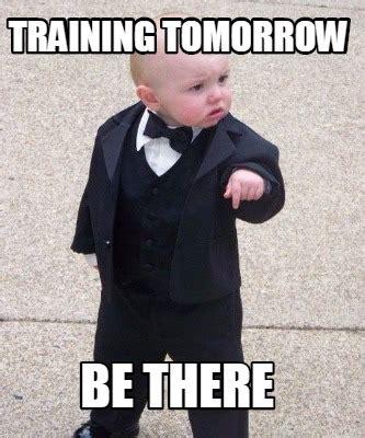 Training Meme - meme maker training tomorrow be there