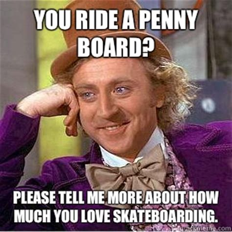 Penny Meme - you ride a penny board please tell me more about how much you love skateboarding