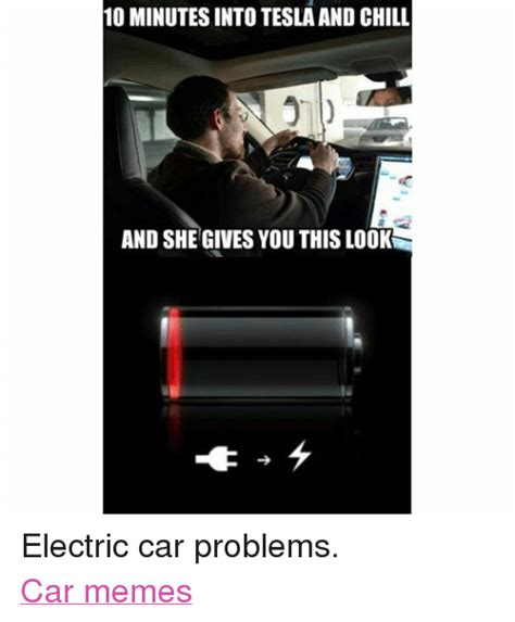 Car Problems Meme - 10 minutes into tesla and chill and she gives you this look electric car problems car memes