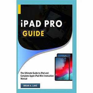 Ipad Pro Guide  The Ultimate Guide To Ipad And Complete