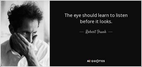 robert frank quote  eye  learn  listen