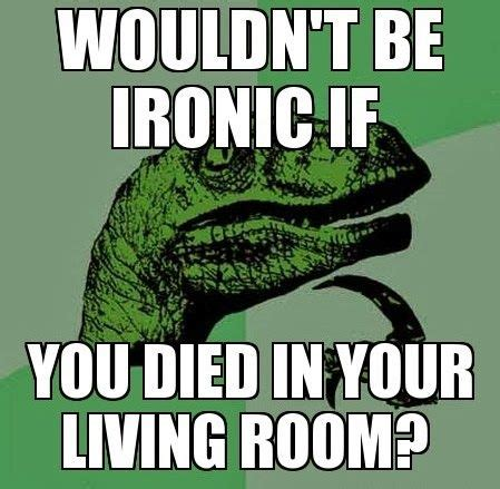 Ironic Memes - wouldn t it be ironic if you died in your living room funny memes co where the funny memes