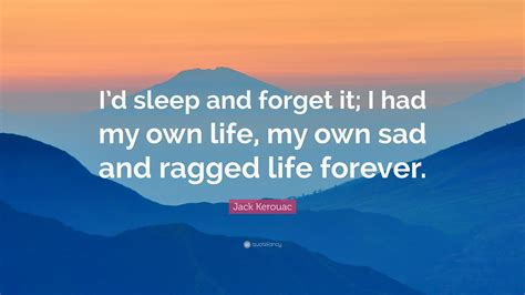 jack kerouac quote id sleep  forget      life   sad  ragged life