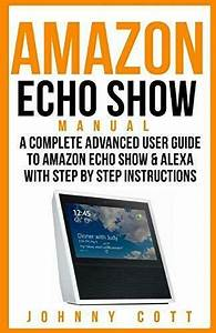 Amazon Echo Show Manual   A Complete Advanced User Guide