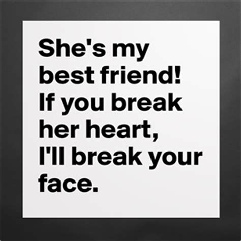 she 39 s my best friend if you break her heart i 39 ll museum quality poster 16x16in by dooboo