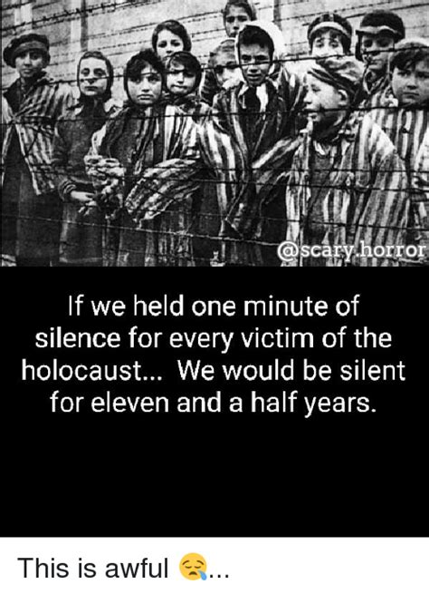 Holocaust Memes - carihorror if we held one minute of silence for every victim of the holocaust we would be silent