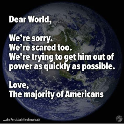 We Re Sorry Meme - dear world we re sorry we re scared too we re trying to get him out of power as quickly as