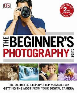 Download The Beginner's Photography Guide: The Ultimate Step-by-Step Manual for Getting the Most ...