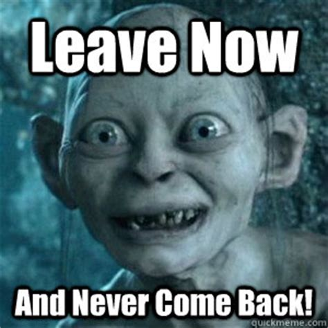 Come Back Meme - leave now and never come back gollum leave now and never come back quickmeme