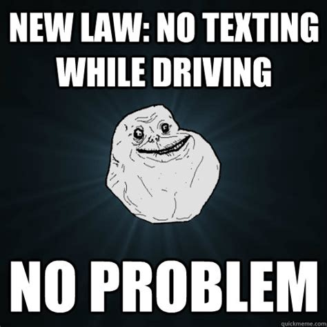 Texting And Driving Meme - new law no texting while driving no problem forever alone quickmeme