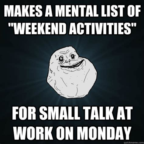Small Talk Meme - makes a mental list of quot weekend activities quot for small talk at work on monday forever alone