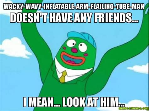 Tube Meme - wacky wavy inflatable arm flailing tube man doesn t have any friends i mean look at him