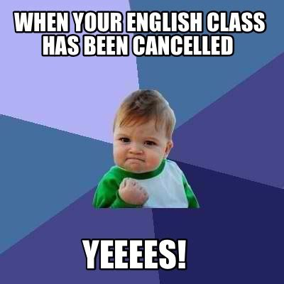 English Class Memes - meme creator when your english class has been cancelled yeeees meme generator at memecreator org