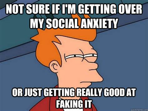 Social Anxiety Memes - not sure if i m getting over my social anxiety or just getting really good at faking it