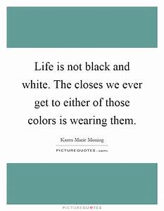 Life is not black and white. The closes we ever get to ...