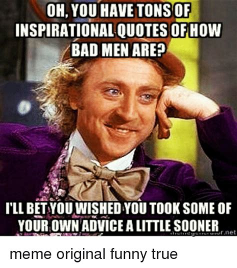 Funny Advice Memes - oh you have tons of inspirational quotes how bad men are ill betyou wishedyou took some of your