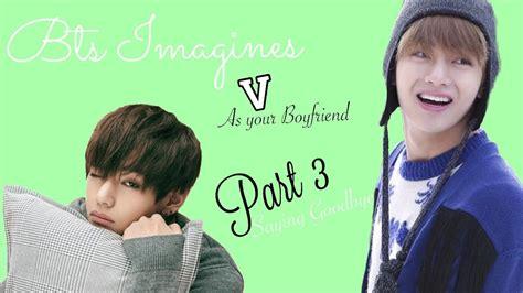 V As Your Boyfriend Pt 3 Saying Goodbye