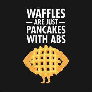 Waffles Are Jus... Waffle Love Quotes