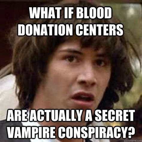Donation Meme - what if blood donation centers are actually a secret vire conspiracy conspiracy keanu