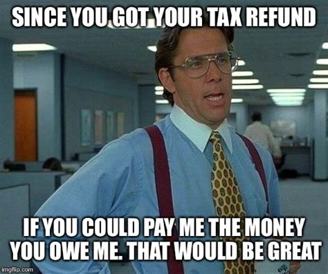 Tax Money Meme - that would be great meme imgflip