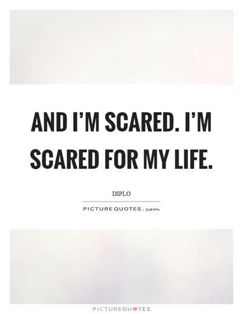 and i m scared i m scared for my life picture quotes